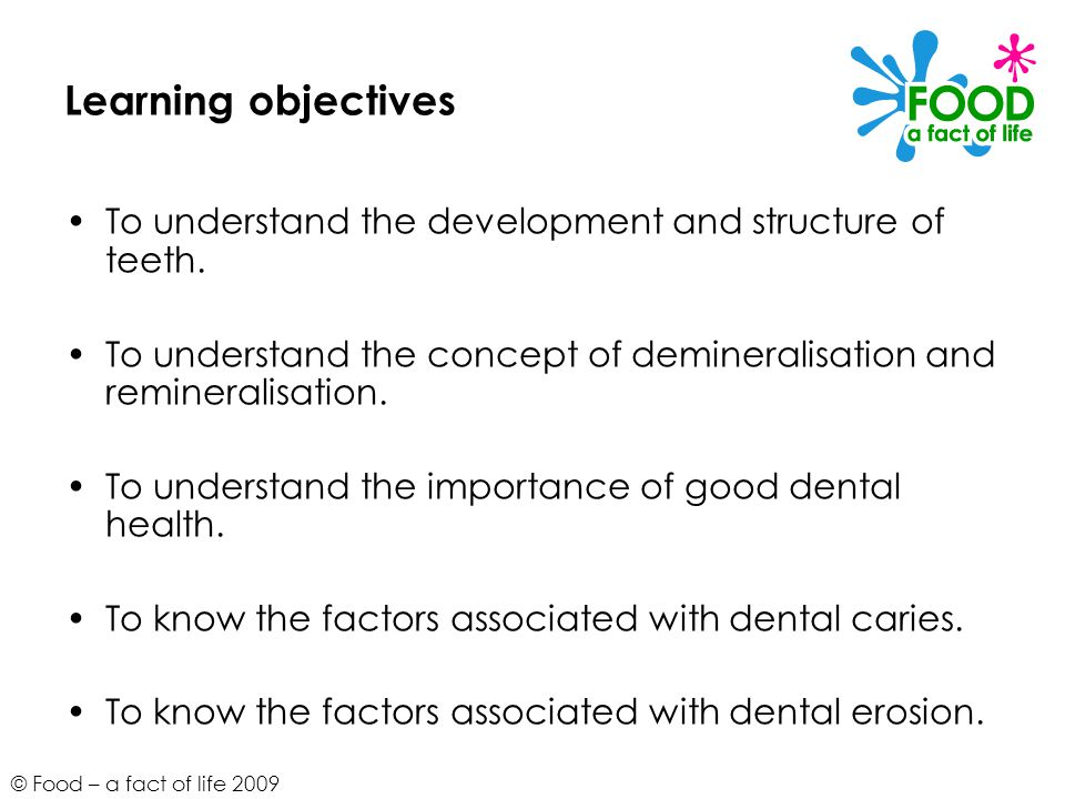 © Food – a fact of life 2009 Learning objectives To understand the development and structure of teeth. To understand the concept of demineralisation a