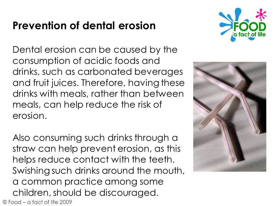 © Food – a fact of life 2009 Prevention of dental erosion Dental erosion can be caused by the consumption of acidic foods and drinks, such as carbonated beverages and fruit juices.