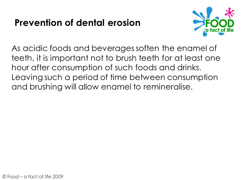 © Food – a fact of life 2009 Prevention of dental erosion As acidic foods and beverages soften the enamel of teeth, it is important not to brush teeth