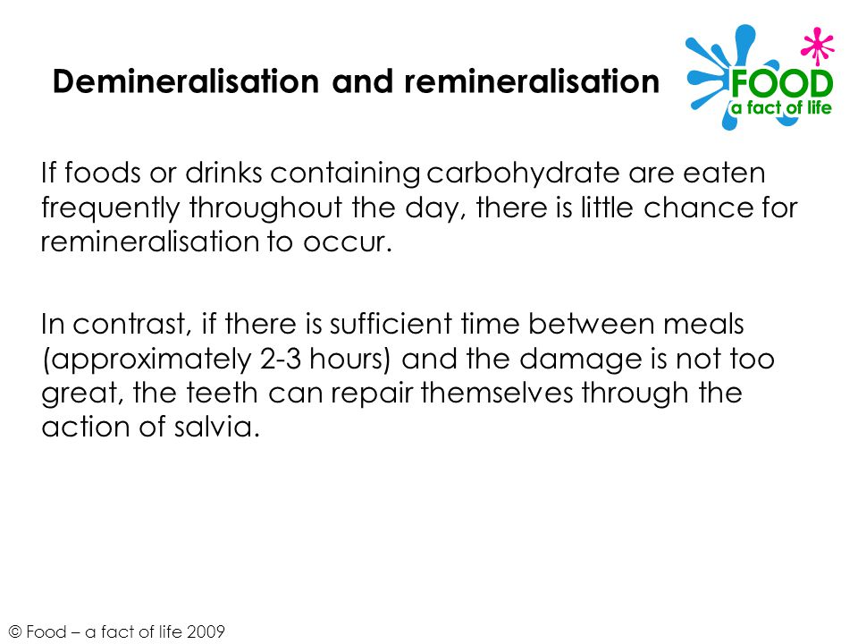 © Food – a fact of life 2009 Demineralisation and remineralisation If foods or drinks containing carbohydrate are eaten frequently throughout the day, there is little chance for remineralisation to occur.