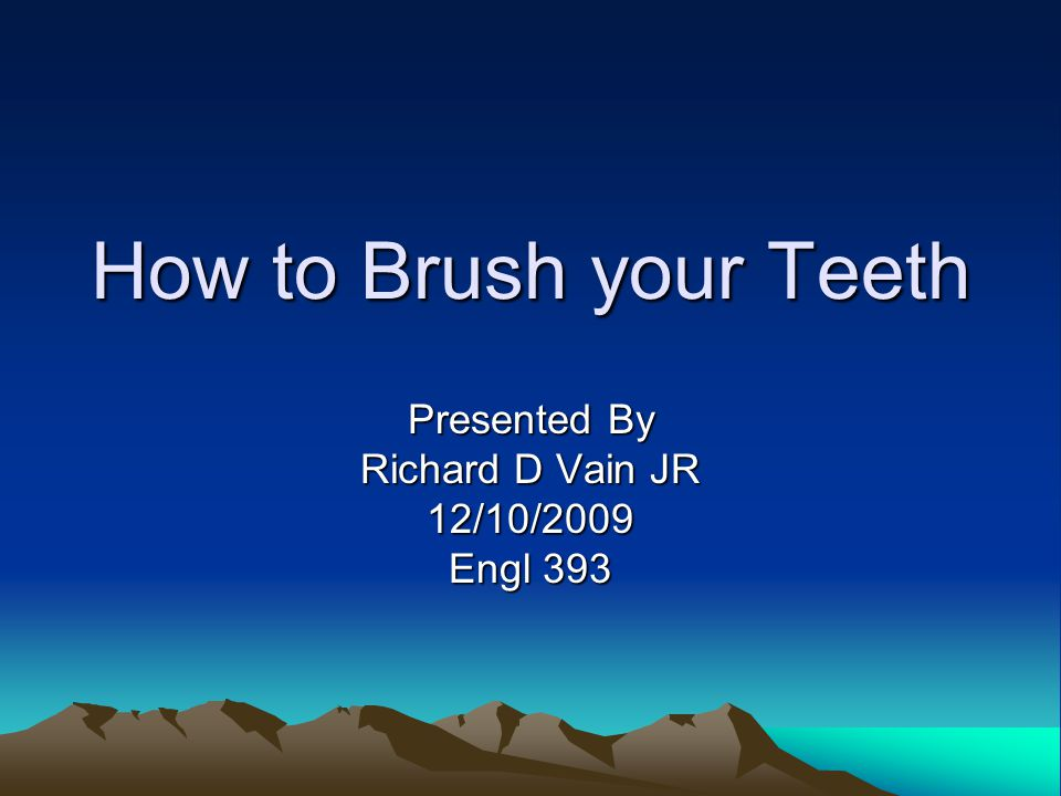 How to Brush your Teeth Presented By Richard D Vain JR 12/10/2009 Engl 393