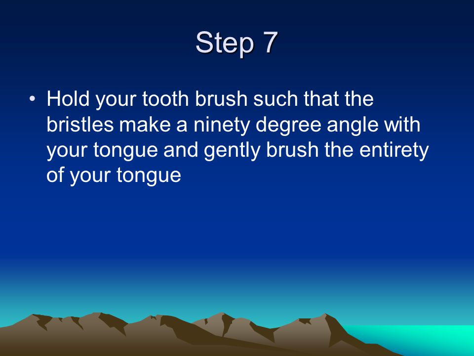 Step 7 Hold your tooth brush such that the bristles make a ninety degree angle with your tongue and gently brush the entirety of your tongue