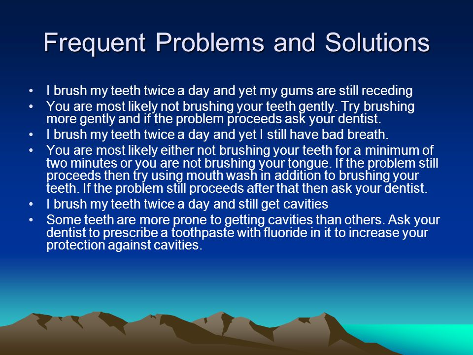 Frequent Problems and Solutions I brush my teeth twice a day and yet my gums are still receding You are most likely not brushing your teeth gently.
