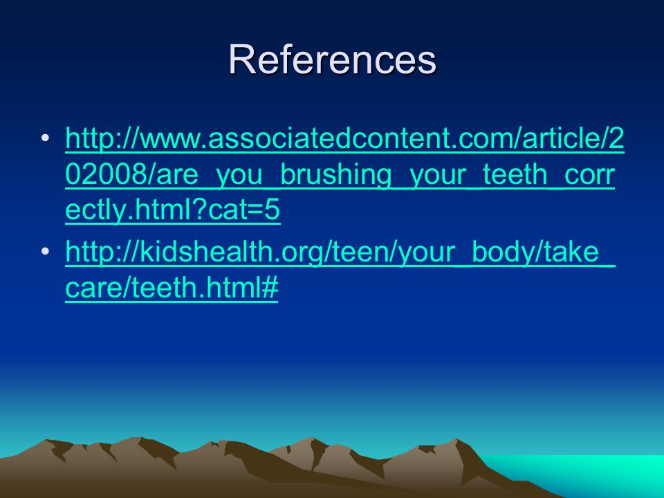 References http://www.associatedcontent.com/article/2 02008/are_you_brushing_your_teeth_corr ectly.html?cat=5http://www.associatedcontent.com/article/2 02008/are_you_brushing_your_teeth_corr ectly.html?cat=5 http://kidshealth.org/teen/your_body/take_ care/teeth.html#http://kidshealth.org/teen/your_body/take_ care/teeth.html#