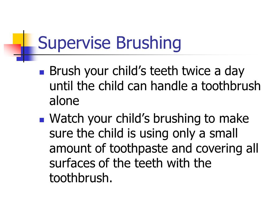 Supervise Brushing Brush your childs teeth twice a day until the child can handle a toothbrush alone Watch your childs brushing to make sure the child is using only a small amount of toothpaste and covering all surfaces of the teeth with the toothbrush.