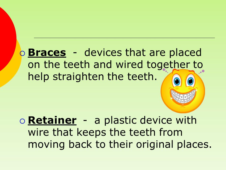 Braces - devices that are placed on the teeth and wired together to help straighten the teeth.