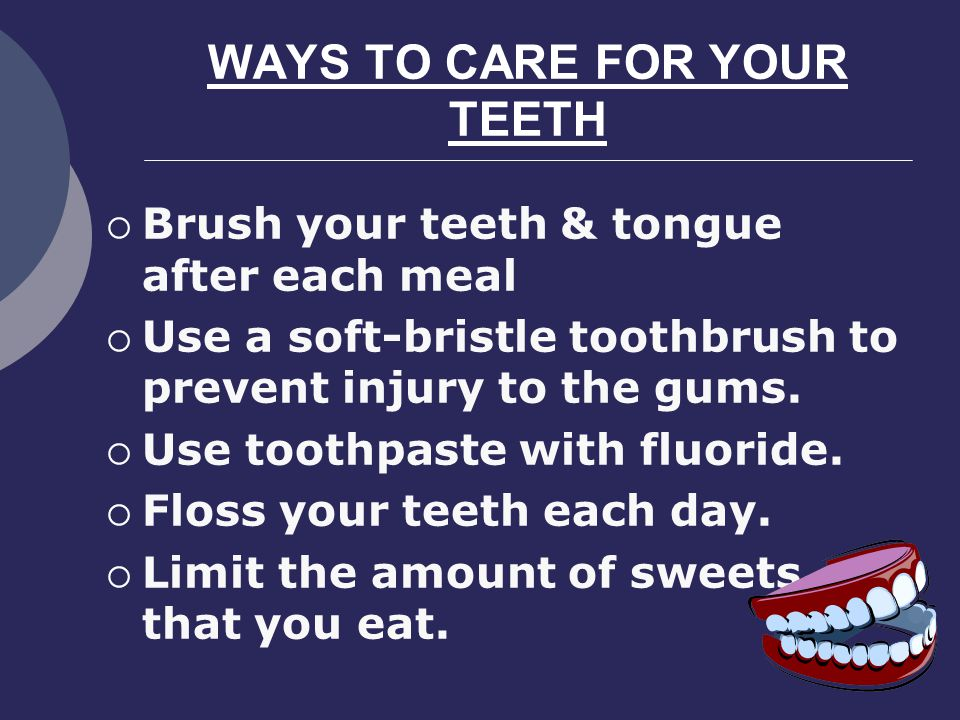 WAYS TO CARE FOR YOUR TEETH Brush your teeth & tongue after each meal Use a soft-bristle toothbrush to prevent injury to the gums.