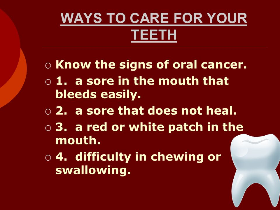 WAYS TO CARE FOR YOUR TEETH Know the signs of oral cancer.