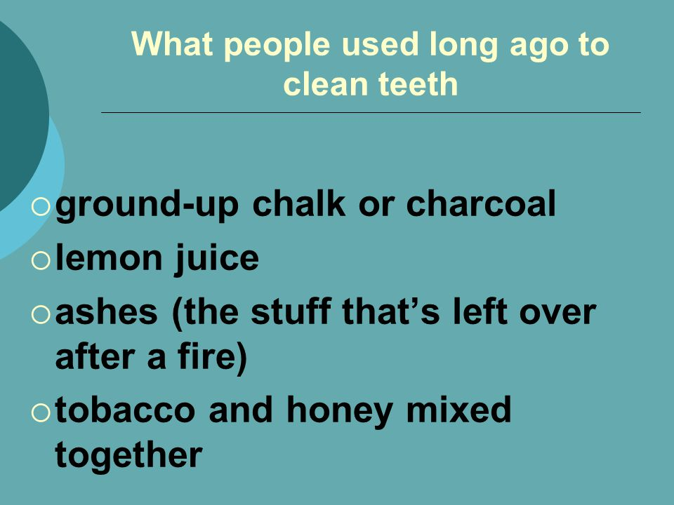 What people used long ago to clean teeth ground-up chalk or charcoal lemon juice ashes (the stuff thats left over after a fire) tobacco and honey mixed together