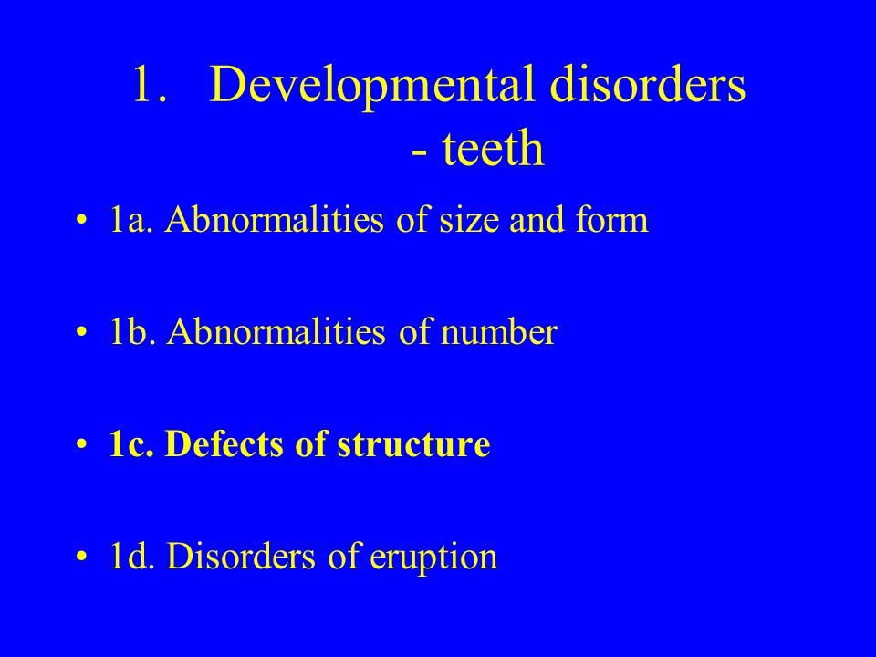 1.Developmental disorders - teeth 1a. Abnormalities of size and form 1b. Abnormalities of number 1c. Defects of structure 1d. Disorders of eruption