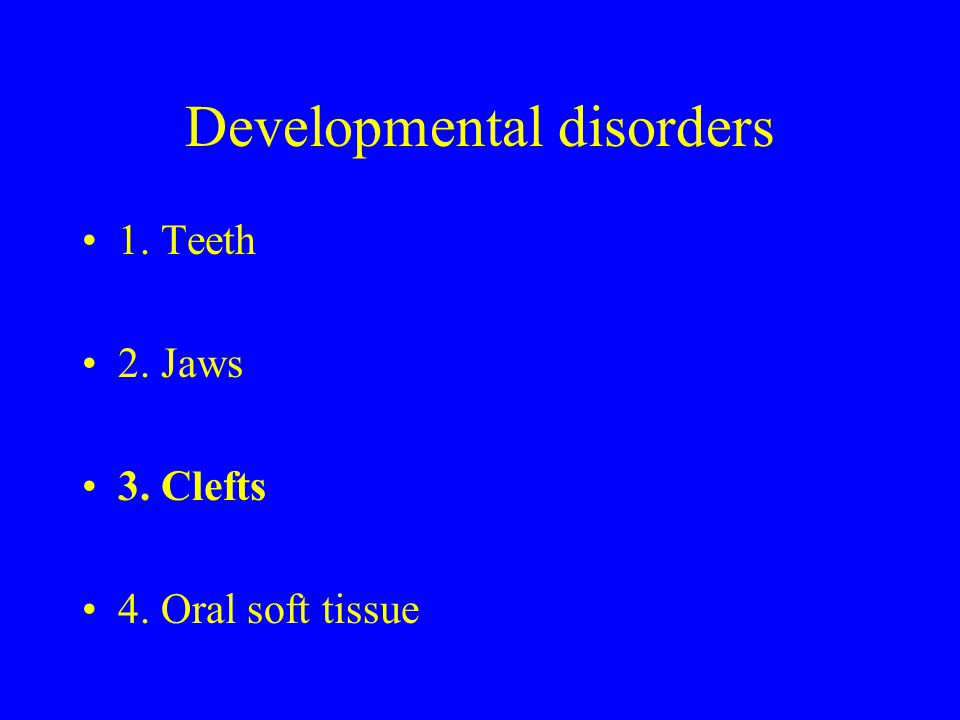 Developmental disorders 1. Teeth 2. Jaws 3. Clefts 4. Oral soft tissue