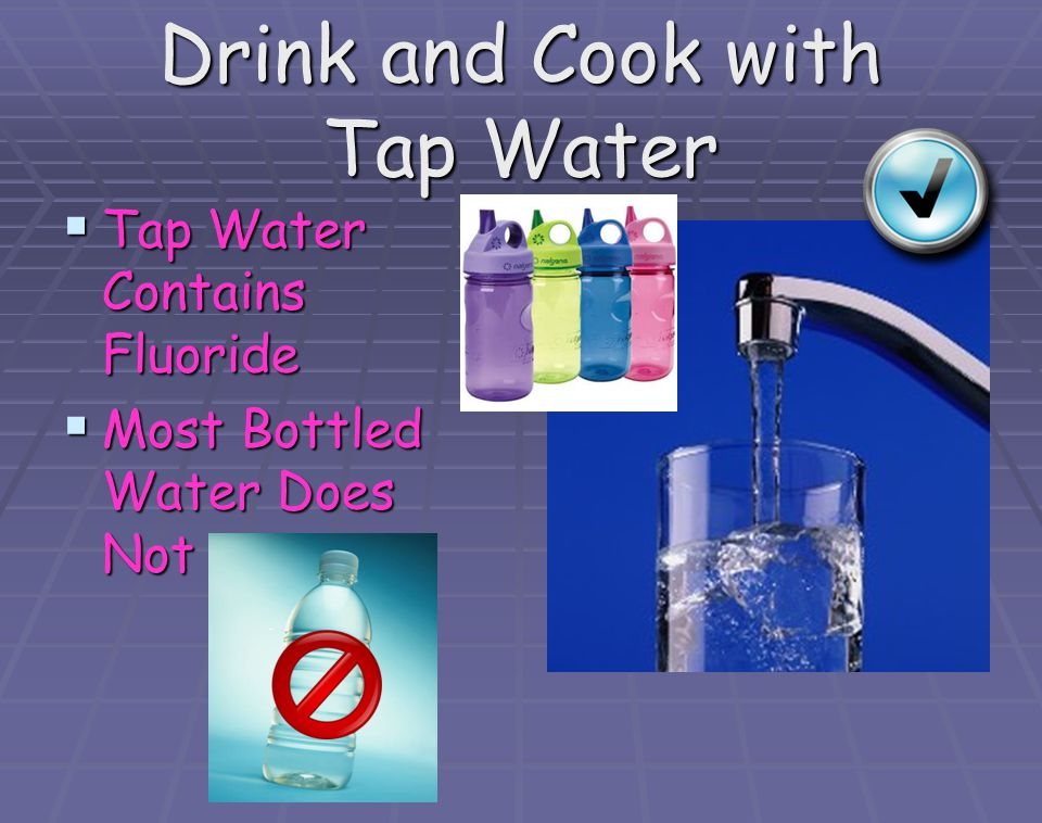 Drink and Cook with Tap Water Tap Water Contains Fluoride Tap Water Contains Fluoride Most Bottled Water Does Not Most Bottled Water Does Not