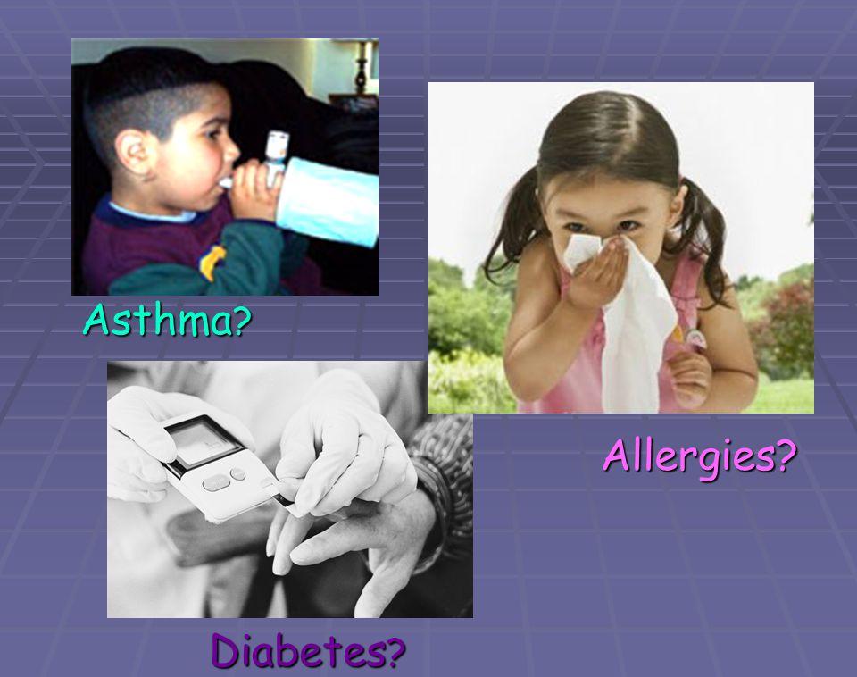 Asthma ? Allergies? Diabetes ?