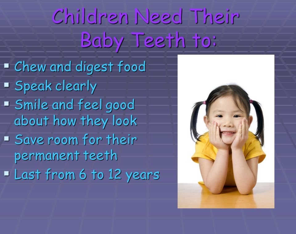 Children Need Their Baby Teeth to: Chew and digest food Chew and digest food Speak clearly Speak clearly Smile and feel good about how they look Smile
