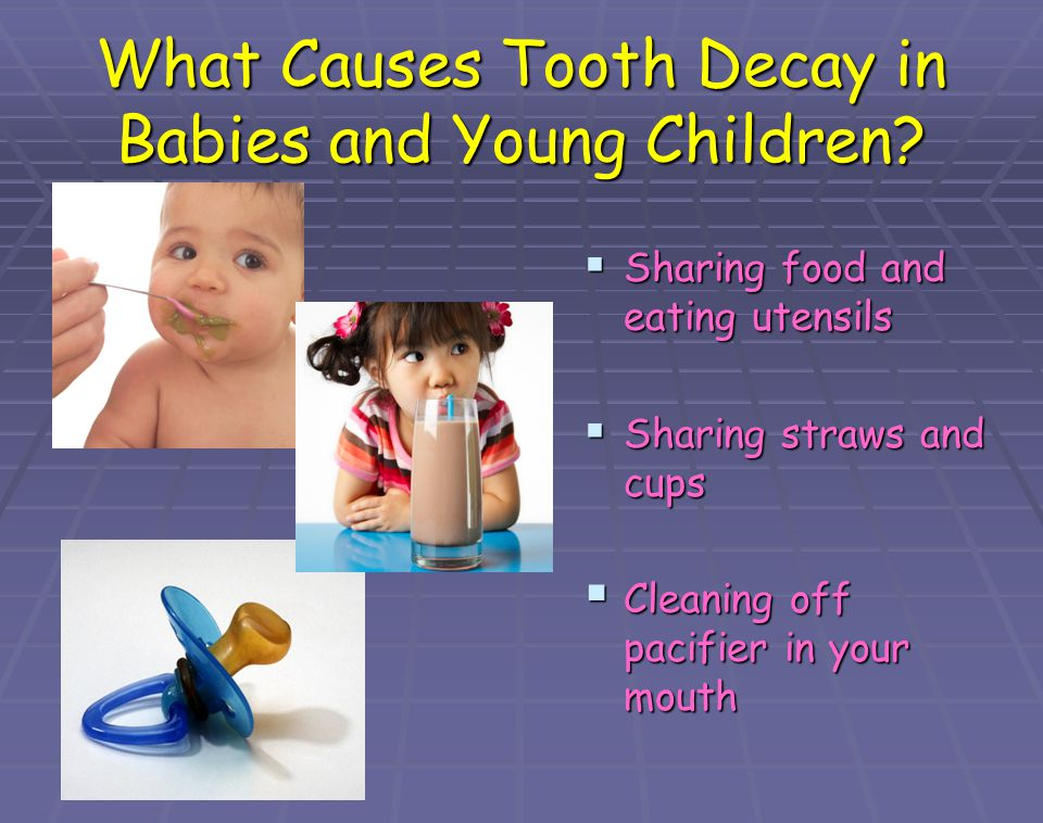 What Causes Tooth Decay in Babies and Young Children? Sharing food and eating utensils Sharing food and eating utensils Sharing straws and cups Sharin