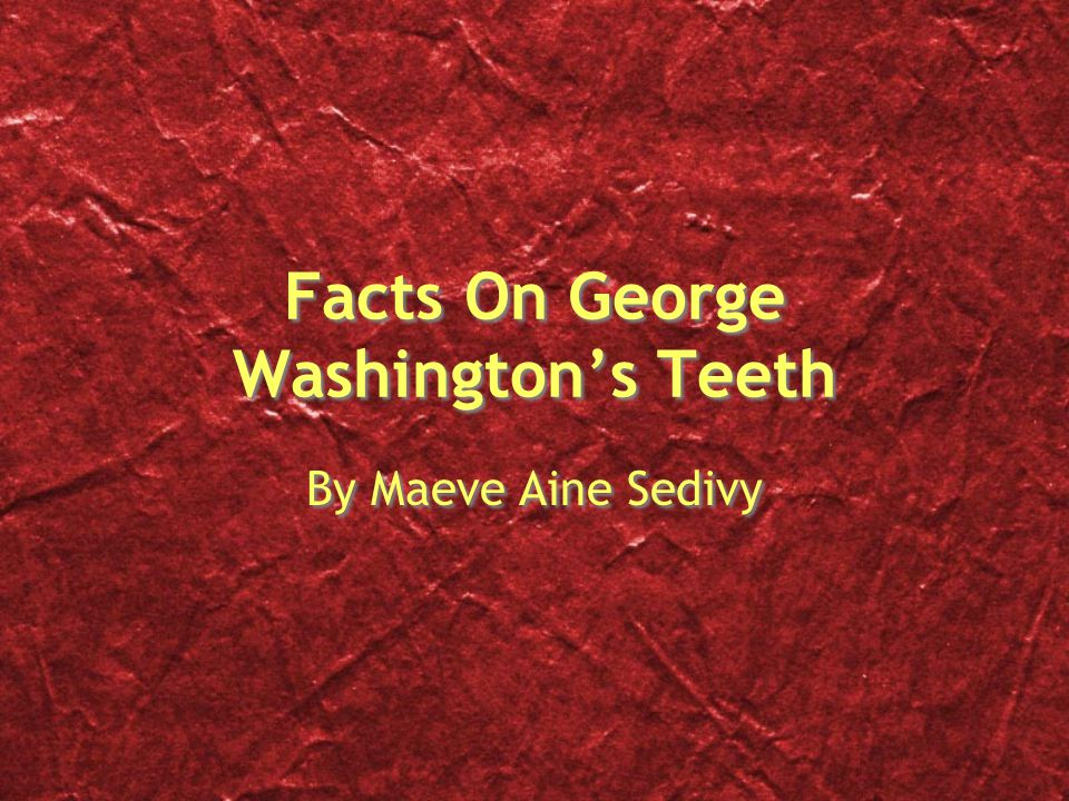 Introduction George Washington had fake teeth and he was our first president.