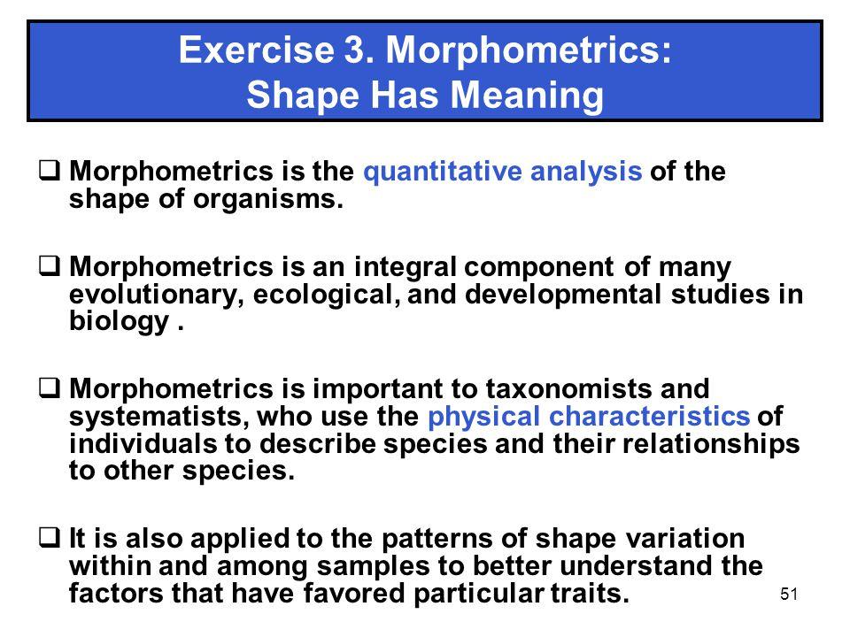 51 Exercise 3. Morphometrics: Shape Has Meaning Morphometrics is the quantitative analysis of the shape of organisms. Morphometrics is an integral com