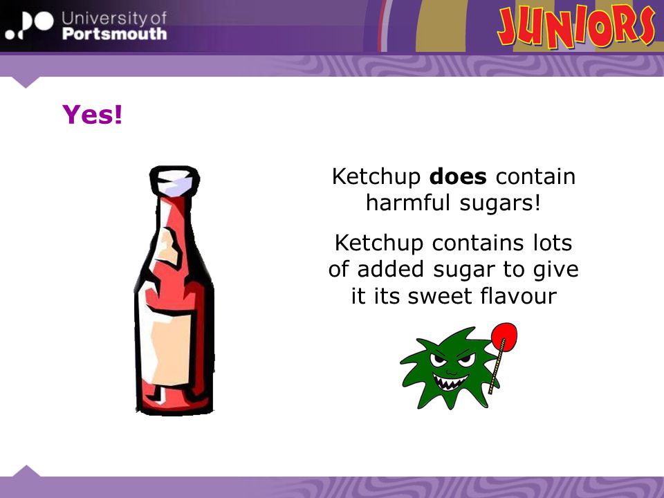 Ketchup does contain harmful sugars! Ketchup contains lots of added sugar to give it its sweet flavour Yes!