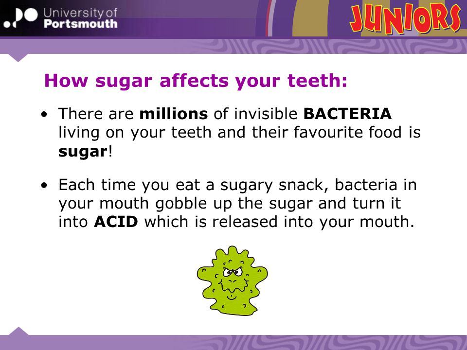 How sugar affects your teeth: There are millions of invisible BACTERIA living on your teeth and their favourite food is sugar! Each time you eat a sug
