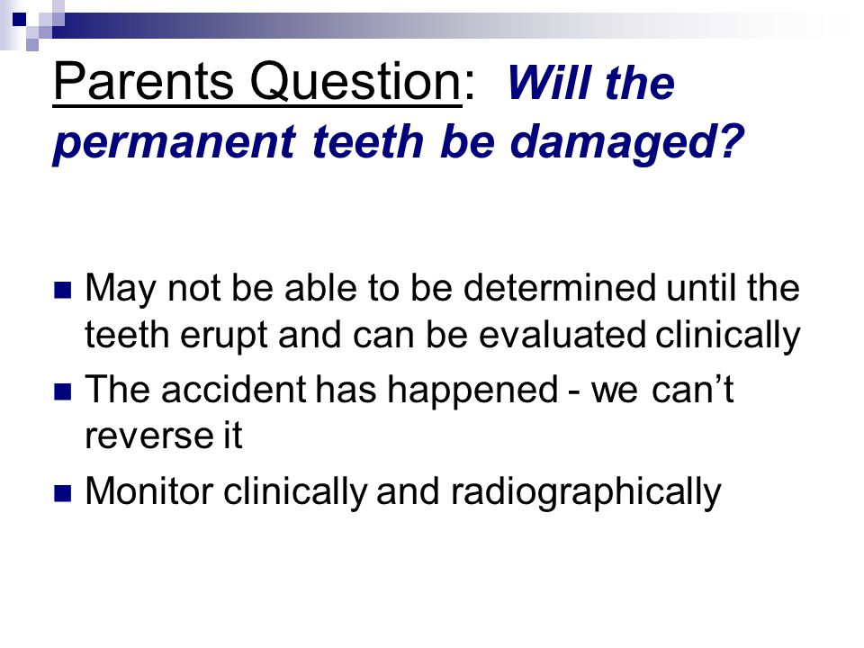 Parents Question: Will the permanent teeth be damaged? May not be able to be determined until the teeth erupt and can be evaluated clinically The acci