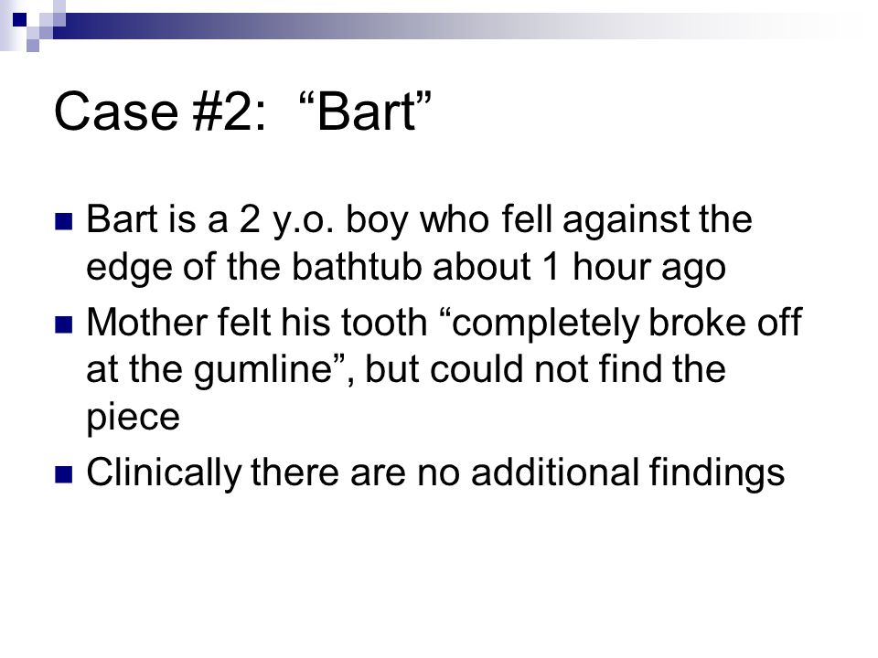 Case #2: Bart Bart is a 2 y.o. boy who fell against the edge of the bathtub about 1 hour ago Mother felt his tooth completely broke off at the gumline