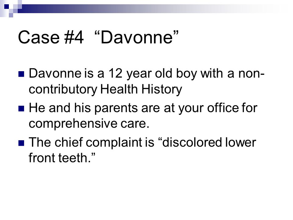 Case #4 Davonne Davonne is a 12 year old boy with a non- contributory Health History He and his parents are at your office for comprehensive care. The