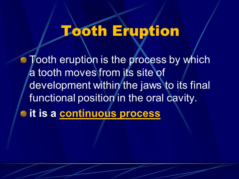 Tooth Eruption Tooth eruption is the process by which a tooth moves from its site of development within the jaws to its final functional position in t