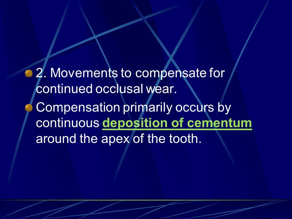 2. Movements to compensate for continued occlusal wear. Compensation primarily occurs by continuous deposition of cementum around the apex of the toot