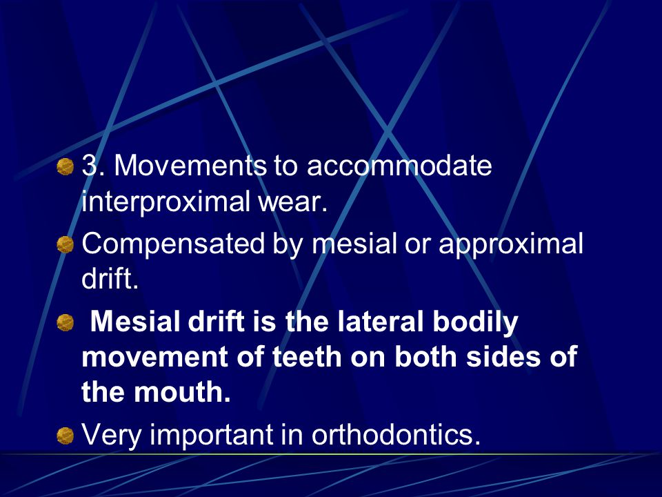 3. Movements to accommodate interproximal wear. Compensated by mesial or approximal drift. Mesial drift is the lateral bodily movement of teeth on bot