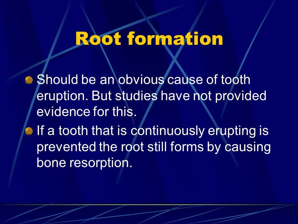 Root formation Should be an obvious cause of tooth eruption. But studies have not provided evidence for this. If a tooth that is continuously erupting