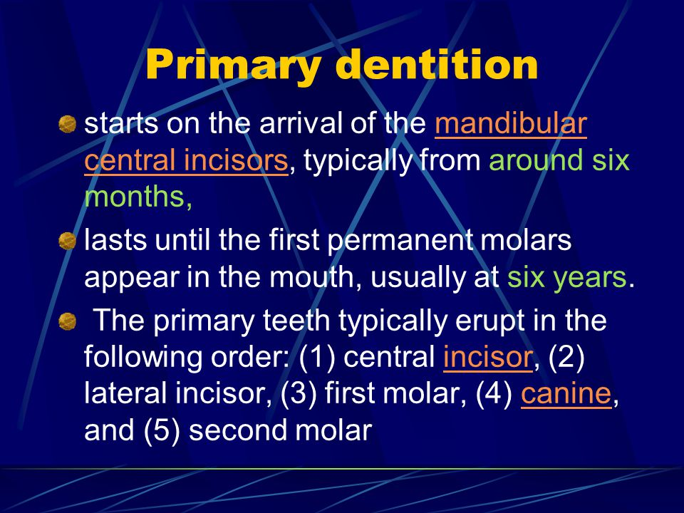 Primary dentition starts on the arrival of the mandibular central incisors, typically from around six months,mandibular central incisors lasts until t
