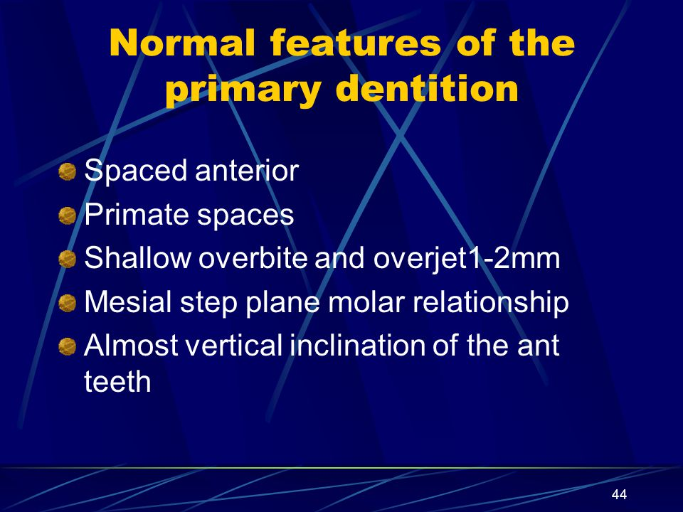 Normal features of the primary dentition Spaced anterior Primate spaces Shallow overbite and overjet1-2mm Mesial step plane molar relationship Almost
