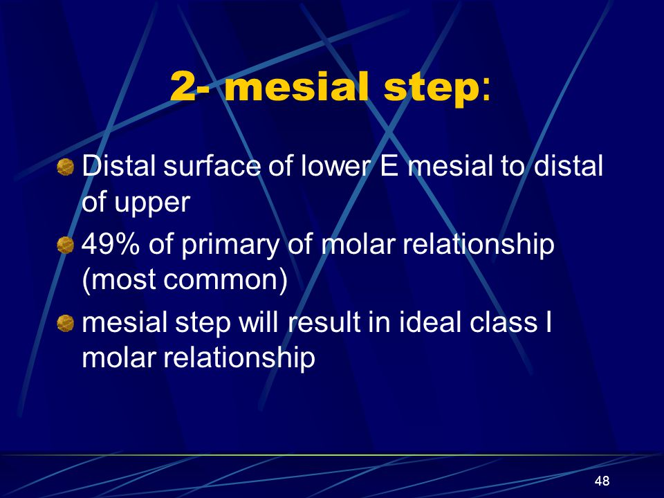 2- mesial step: Distal surface of lower E mesial to distal of upper 49% of primary of molar relationship (most common) mesial step will result in idea