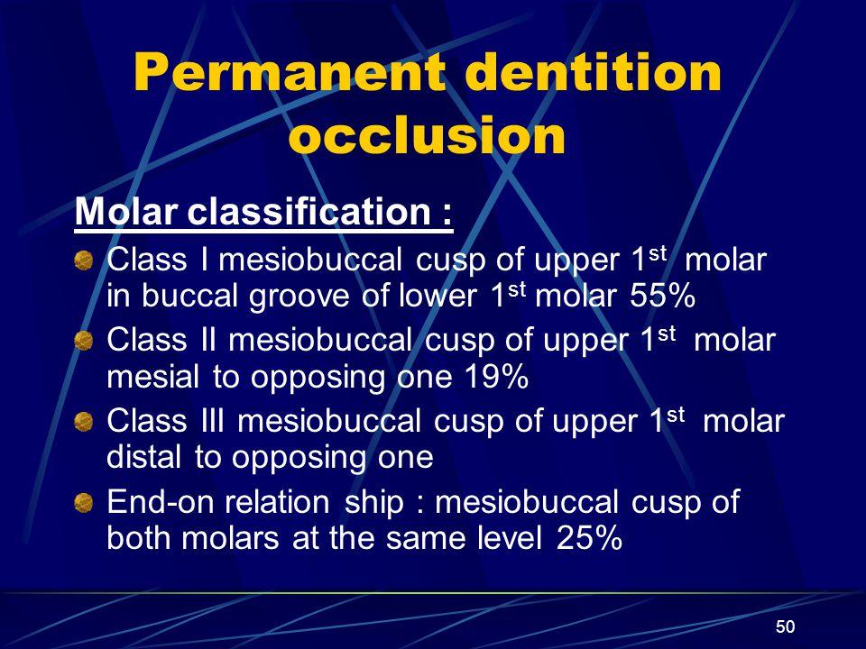 Permanent dentition occlusion Molar classification : Class I mesiobuccal cusp of upper 1 st molar in buccal groove of lower 1 st molar 55% Class II me