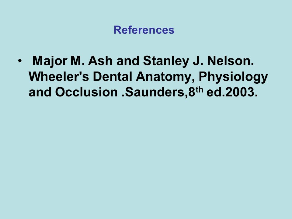 References Major M. Ash and Stanley J. Nelson. Wheeler's Dental Anatomy, Physiology and Occlusion.Saunders,8 th ed.2003.