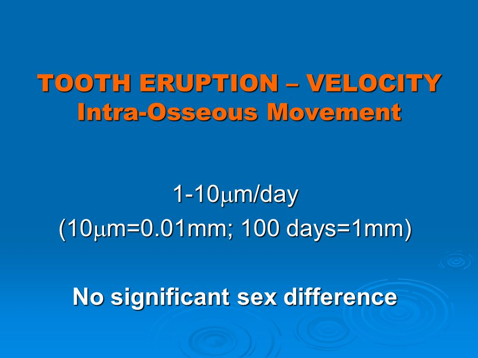 TOOTH ERUPTION – VELOCITY Intra-Osseous Movement 1-10 m/day (10 m=0.01mm; 100 days=1mm) No significant sex difference