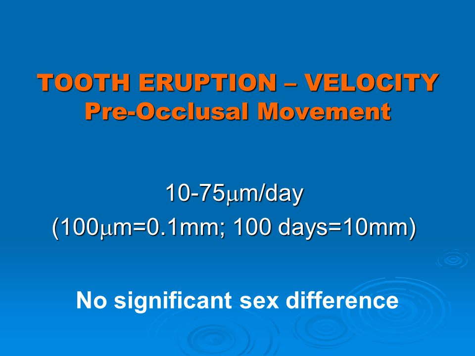 TOOTH ERUPTION – VELOCITY Pre-Occlusal Movement 10-75 m/day (100 m=0.1mm; 100 days=10mm) No significant sex difference