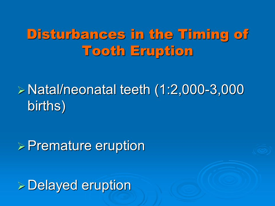 Disturbances in the Timing of Tooth Eruption Natal/neonatal teeth (1:2,000-3,000 births) Natal/neonatal teeth (1:2,000-3,000 births) Premature eruptio