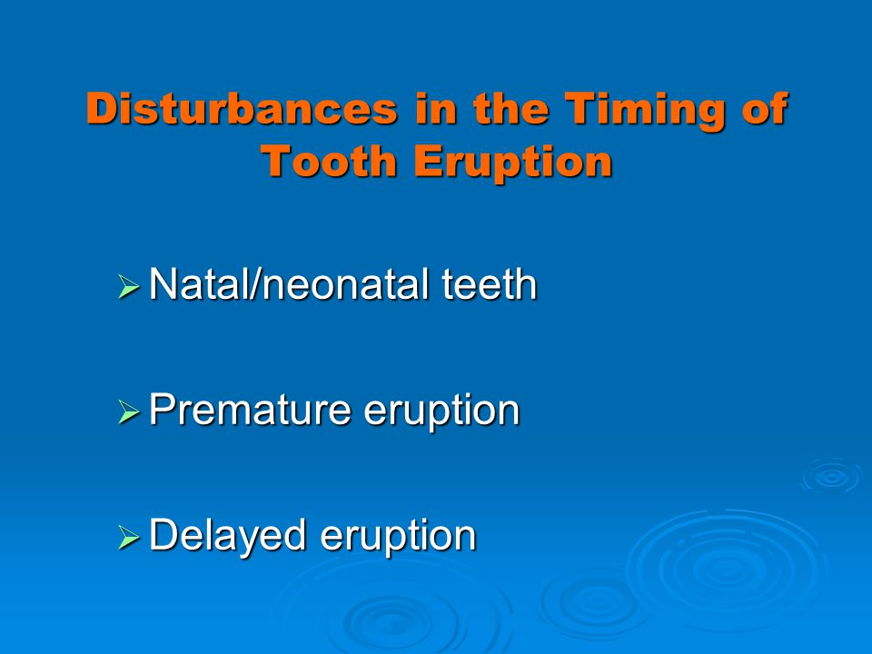 Disturbances in the Timing of Tooth Eruption Natal/neonatal teeth Natal/neonatal teeth Premature eruption Premature eruption Delayed eruption Delayed