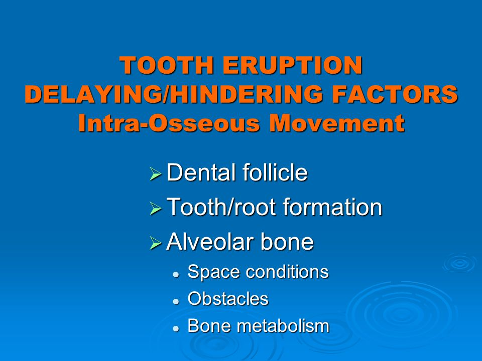 TOOTH ERUPTION DELAYING/HINDERING FACTORS Intra-Osseous Movement Dental follicle Dental follicle Tooth/root formation Tooth/root formation Alveolar bo