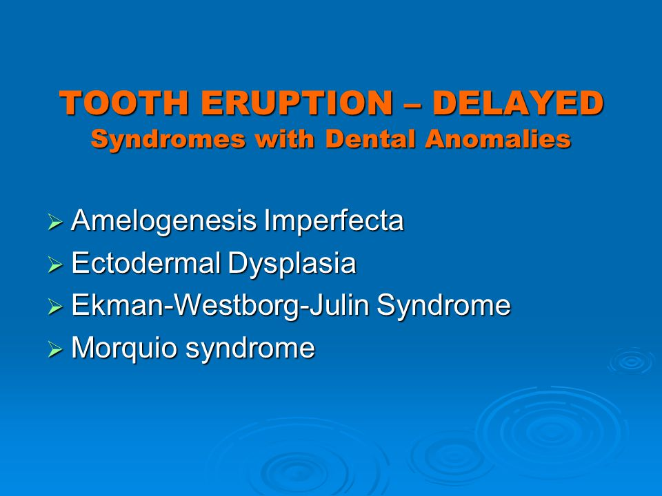 TOOTH ERUPTION – DELAYED Syndromes with Dental Anomalies Amelogenesis Imperfecta Amelogenesis Imperfecta Ectodermal Dysplasia Ectodermal Dysplasia Ekm