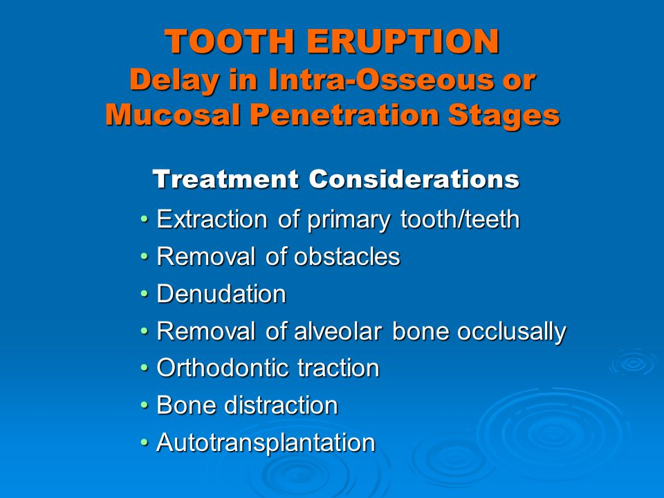 TOOTH ERUPTION Delay in Intra-Osseous or Mucosal Penetration Stages Treatment Considerations Extraction of primary tooth/teethExtraction of primary to