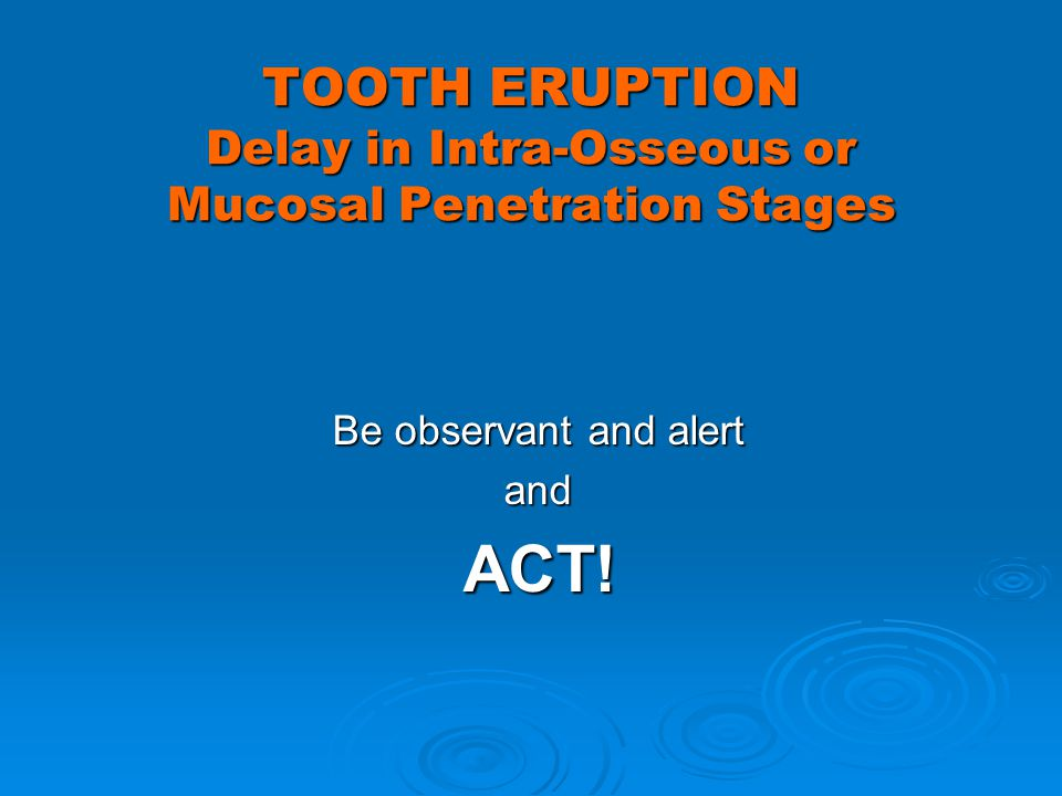 TOOTH ERUPTION Delay in Intra-Osseous or Mucosal Penetration Stages Be observant and alert andACT!