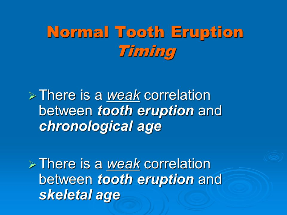 Normal Tooth Eruption Timing There is a weak correlation between tooth eruption and chronological age There is a weak correlation between tooth erupti