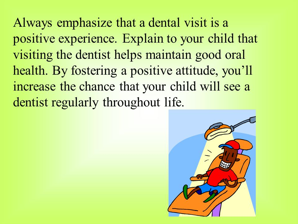 Always emphasize that a dental visit is a positive experience. Explain to your child that visiting the dentist helps maintain good oral health. By fos