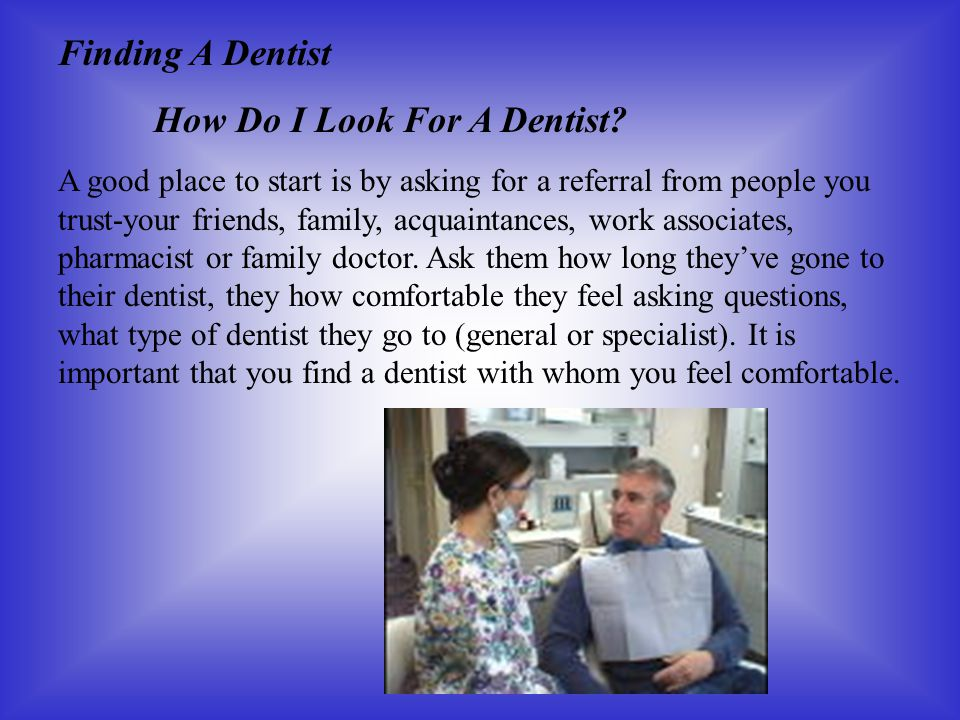 Finding A Dentist How Do I Look For A Dentist? A good place to start is by asking for a referral from people you trust-your friends, family, acquainta