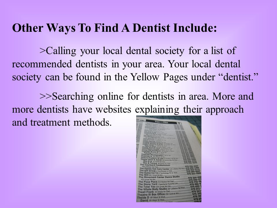 Other Ways To Find A Dentist Include: >Calling your local dental society for a list of recommended dentists in your area. Your local dental society ca