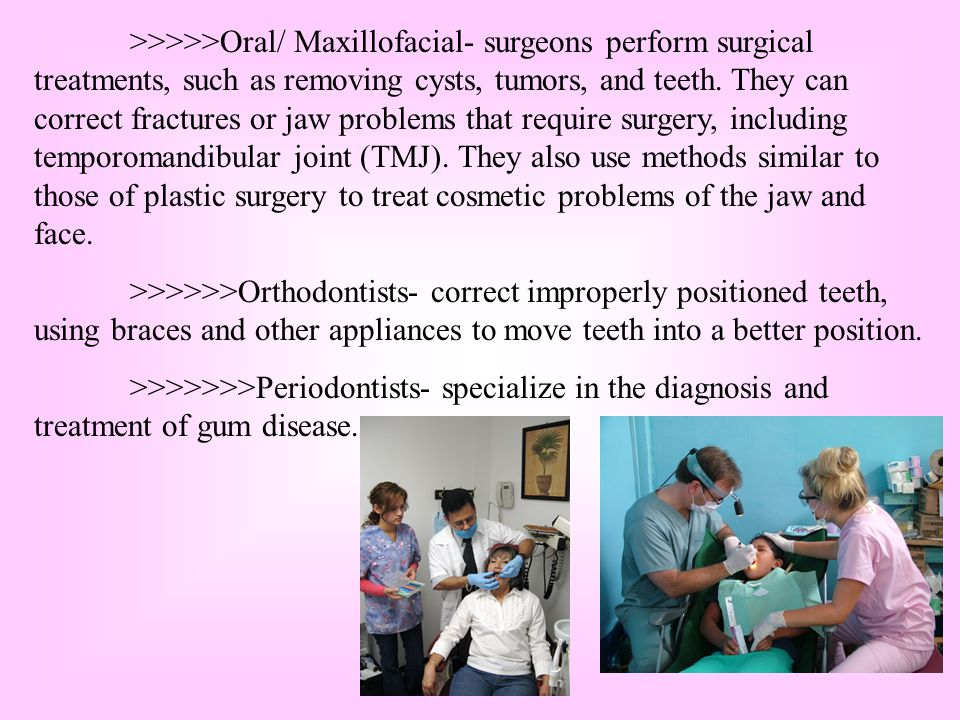 >>>>>Oral/ Maxillofacial- surgeons perform surgical treatments, such as removing cysts, tumors, and teeth. They can correct fractures or jaw problems