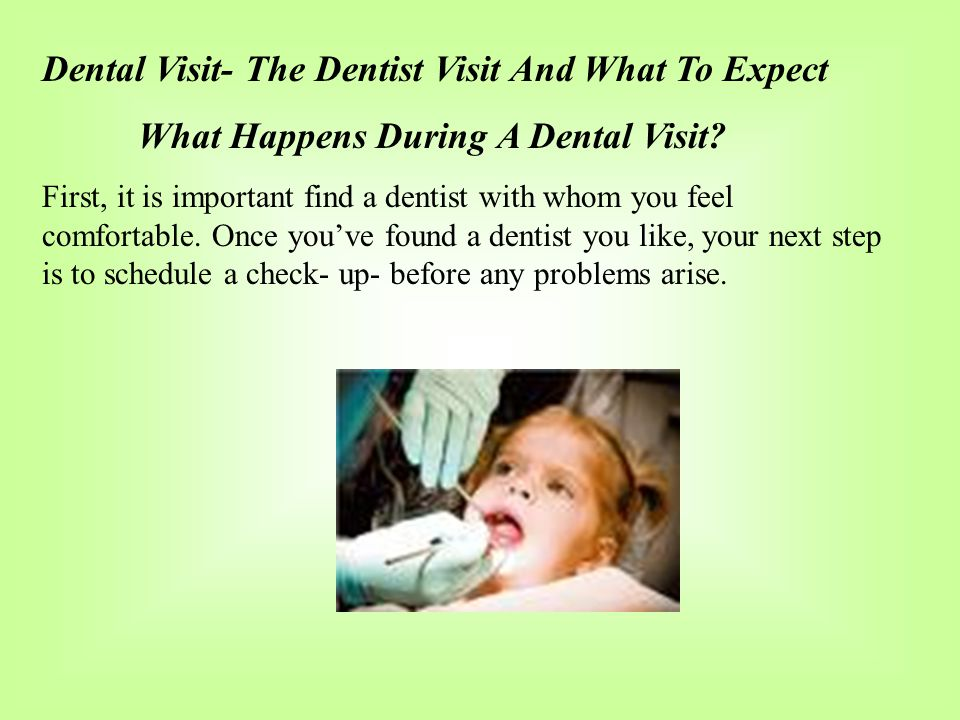 Dental Visit- The Dentist Visit And What To Expect What Happens During A Dental Visit? First, it is important find a dentist with whom you feel comfor