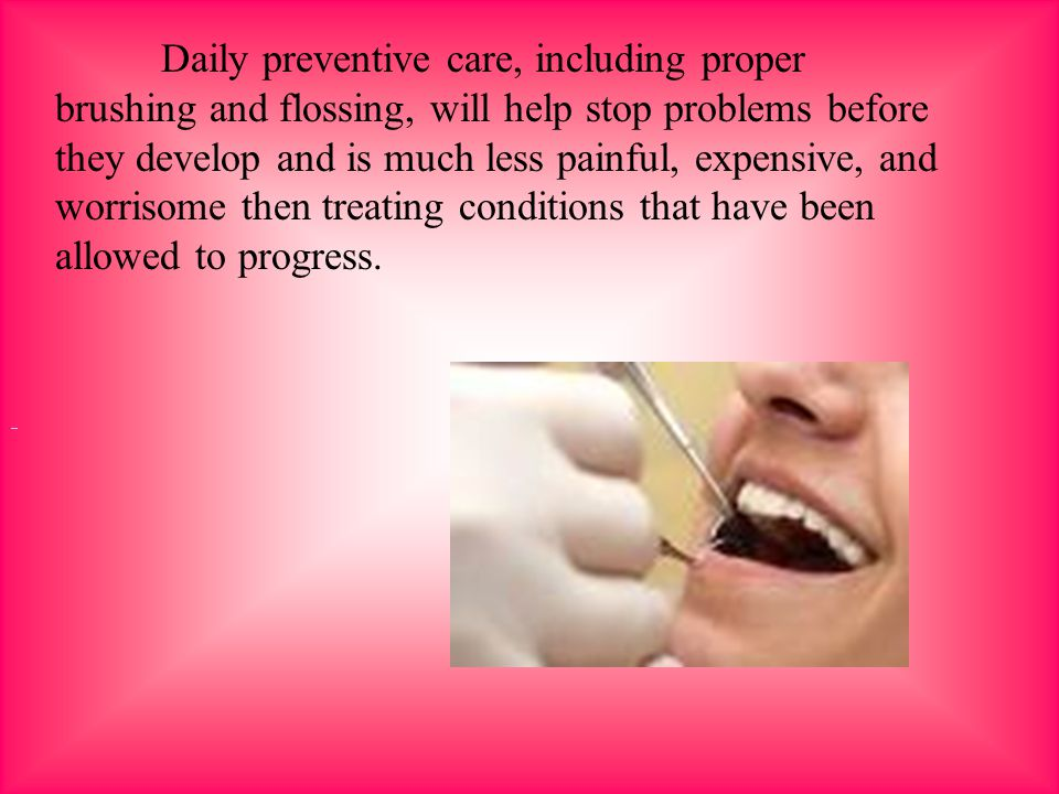 Daily preventive care, including proper brushing and flossing, will help stop problems before they develop and is much less painful, expensive, and wo